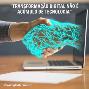 Transformação digital não é acúmulo de tecnologia www.iqtlab.com.br