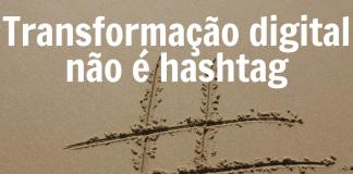 Transformação digital não é hashtag