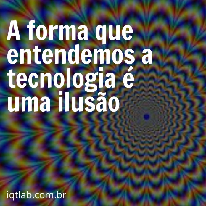 A forma que entendemos a tecnologia é uma ilusão