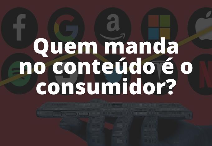 Quem manda no conteúdo é o consumidor?