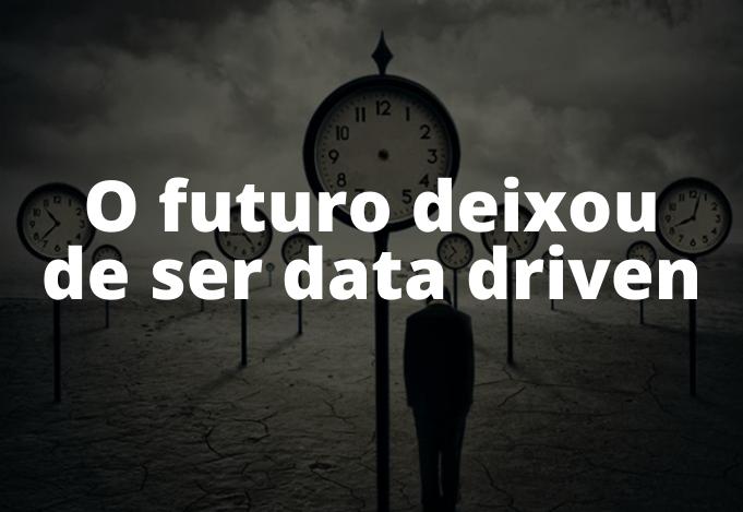 O futuro deixou de ser data driven